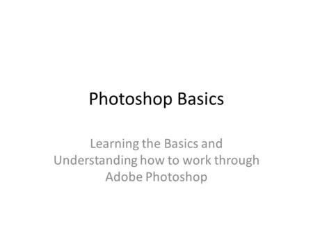 Photoshop Basics Learning the Basics and Understanding how to work through Adobe Photoshop.