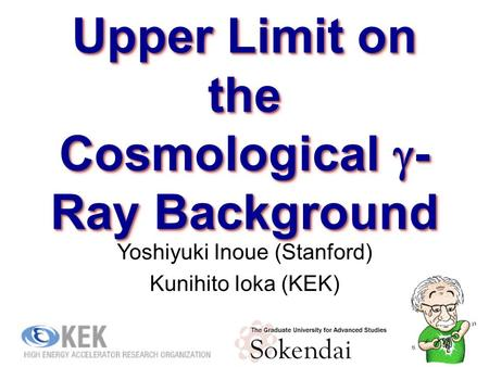Upper Limit on the Cosmological  - Ray Background Yoshiyuki Inoue (Stanford) Kunihito Ioka (KEK) 1.