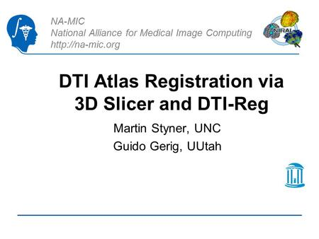 NA-MIC National Alliance for Medical Image Computing  DTI Atlas Registration via 3D Slicer and DTI-Reg Martin Styner, UNC Guido Gerig,