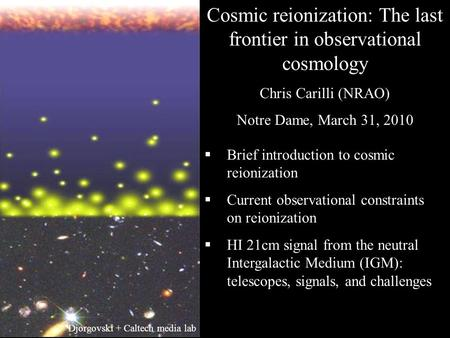 Cosmic reionization: The last frontier in observational cosmology Chris Carilli (NRAO) Notre Dame, March 31, 2010  Brief introduction to cosmic reionization.
