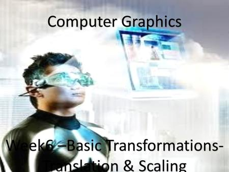 1 Computer Graphics Week6 –Basic Transformations- Translation & Scaling.