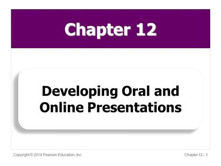 Copyright © 2014 Pearson Education, Inc.Chapter 12 - 1 Developing Oral and Online Presentations Developing Oral and Online Presentations Chapter 12.