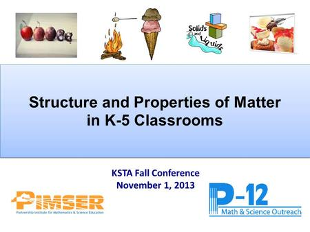 Structure and Properties of Matter in K-5 Classrooms Structure and Properties of Matter in K-5 Classrooms KSTA Fall Conference November 1, 2013.