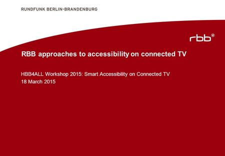 RBB approaches to accessibility on connected TV HBB4ALL Workshop 2015: Smart Accessibility on Connected TV 18 March 2015.