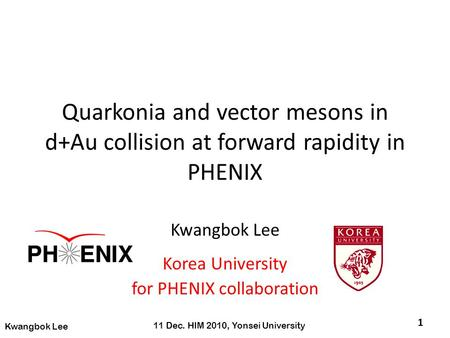 Quarkonia and vector mesons in d+Au collision at forward rapidity in PHENIX Kwangbok Lee Korea University for PHENIX collaboration 1 11 Dec. HIM 2010,