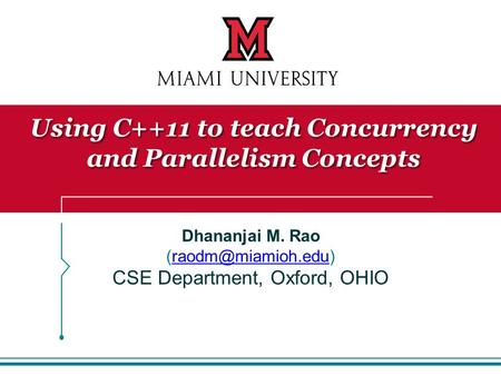 Dhananjai M. Rao CSE Department, Oxford, OHIO Using C++11 to teach Concurrency and Parallelism Concepts.
