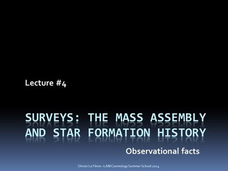 Lecture #4 Observational facts Olivier Le Fèvre – LAM Cosmology Summer School 2014.