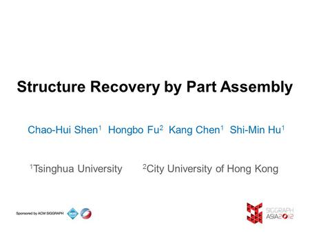 Structure Recovery by Part Assembly Chao-Hui Shen 1 Hongbo Fu 2 Kang Chen 1 Shi-Min Hu 1 1 Tsinghua University 2 City University of Hong Kong.