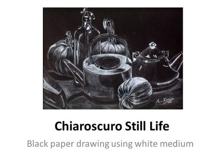 Chiaroscuro Still Life Black paper drawing using white medium.