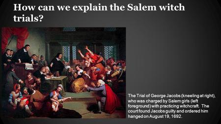 The Trial of George Jacobs (kneeling at right), who was charged by Salem girls (left foreground) with practicing witchcraft. The court found Jacobs guilty.