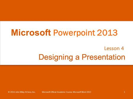 Designing a PresentationDesigning a Presentation Lesson 4 © 2014, John Wiley & Sons, Inc.Microsoft Official Academic Course, Microsoft Word 20131 Microsoft.
