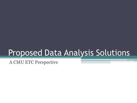 Proposed Data Analysis Solutions A CMU ETC Perspective.