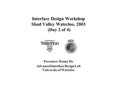 Interface Design Workshop Shad Valley Waterloo, 2003 (Day 2 of 4) Presenter: Danny Ho Advanced Interface Design Lab University of Waterloo.