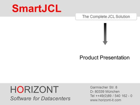 HORIZONT 1 SmartJCL ® The Complete JCL Solution Product Presentation HORIZONT Software for Datacenters Garmischer Str. 8 D- 80339 München Tel ++49(0)89.