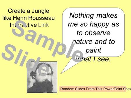 Nothing makes me so happy as to observe nature and to paint what I see. Create a Jungle like Henri Rousseau Interactive Link Sample Slide Random Slides.