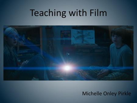 "Teaching with Film Michelle Onley Pirkle. Teaching with Film ""Upgrade"" literature or composition course Film Studies (History & Aesthetics course or Adaptation*)"