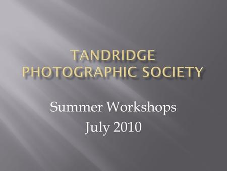 Summer Workshops July 2010. Marcus Scott-Taggart Chairman: Surrey Photographic Association's Judges' & Lecturers' Committee.