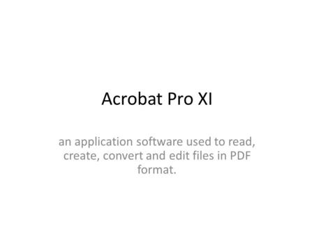 Acrobat Pro XI an application software used to read, create, convert and edit files in PDF format.