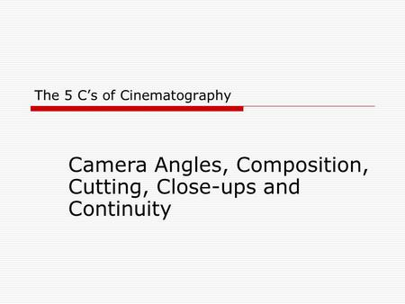 The 5 C's of Cinematography Camera Angles, Composition, Cutting, Close-ups and Continuity.
