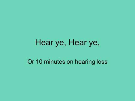Hear ye, Or 10 minutes on hearing loss. The ear Assessment 1 History - as ever, onset and progression sudden loss may follow trauma/infection/idiopathic.