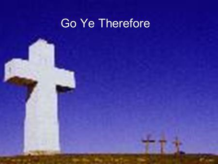 Go Ye Therefore. We Are Commanded to Witness 1.Because of His work on the cross and resurrection, Jesus is given all power and authority in heaven and.
