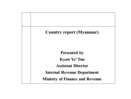 Country report (Myanmar) Presented by Kyaw Ye' Tun Assistant Director Internal Revenue Department Ministry of Finance and Revenue.