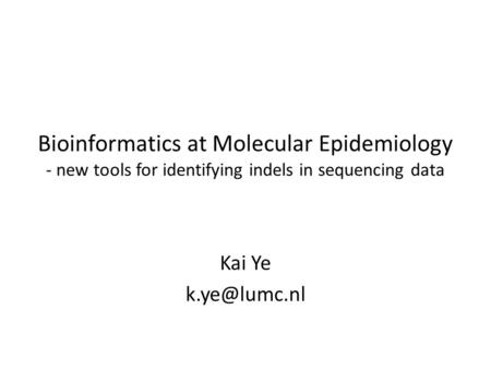 Bioinformatics at Molecular Epidemiology - new tools for identifying indels in sequencing data Kai Ye