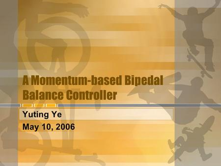 A Momentum-based Bipedal Balance Controller Yuting Ye May 10, 2006.