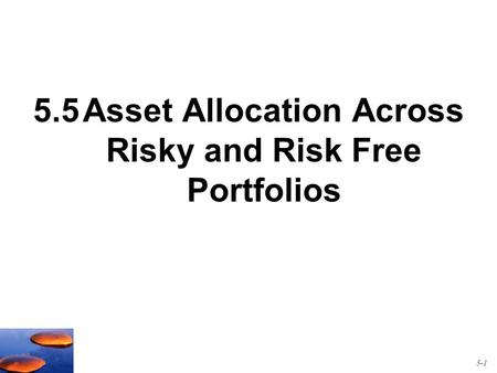 5.5Asset Allocation Across Risky and Risk Free Portfolios 5-1.