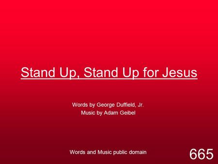 Stand Up, Stand Up for Jesus Words by George Duffield, Jr. Music by Adam Geibel Words and Music public domain 665.