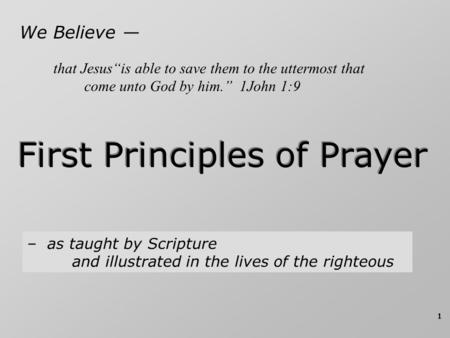 "1 We Believe — First Principles of Prayer – as taught by Scripture and illustrated in the lives of the righteous that Jesus""is able to save them to the."