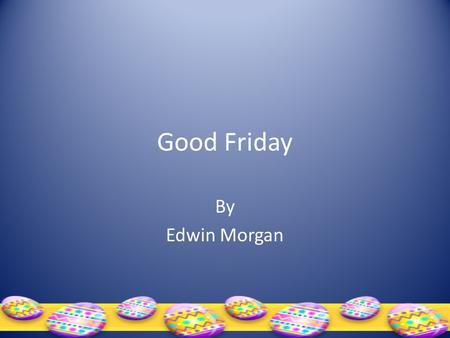 "Good Friday By Edwin Morgan. GOOD FRIDAY Three o'clock. The bus lurches round into the sun. ""D's this go –"" he flops beside me – ""right along Bath Street?"