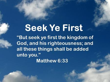"Seek Ye First ""But seek ye first the kingdom of God, and his righteousness; and all these things shall be added unto you."" Matthew 6:33."
