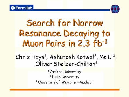Search for Narrow Resonance Decaying to Muon Pairs in 2.3 fb -1 Chris Hays 1, Ashutosh Kotwal 2, Ye Li 3, Oliver Stelzer-Chilton 1 1 Oxford University.