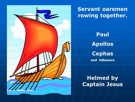 Servant oarsmen rowing together. Paul Apollos Cephas and followers Helmed by Captain Jesus.