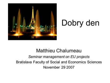 Dobry den Matthieu Chalumeau Seminar management on EU projects Bratislava Faculty of Social and Economics Sciences November 29 2007.