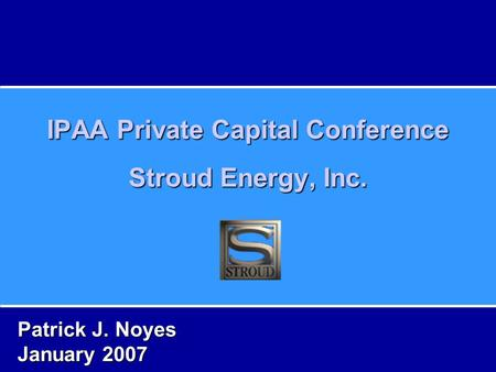 IPAA Private Capital Conference Stroud Energy, Inc. Patrick J. Noyes January 2007.