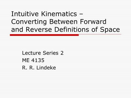Intuitive Kinematics – Converting Between Forward and Reverse Definitions of Space Lecture Series 2 ME 4135 R. R. Lindeke.