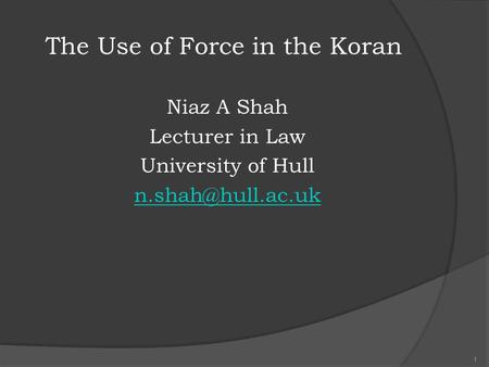 The Use of Force in the Koran Niaz A Shah Lecturer in Law University of Hull 1.