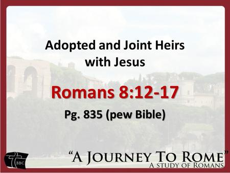 Adopted and Joint Heirs with Jesus Romans 8:12-17 Pg. 835 (pew Bible)