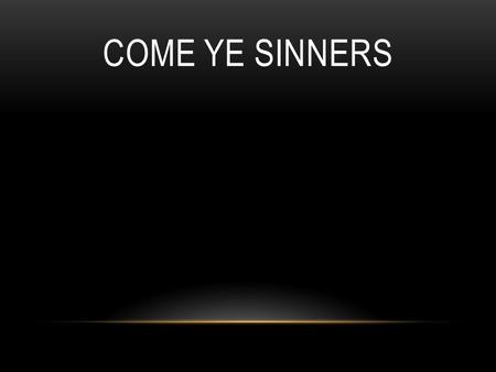COME YE SINNERS. Come Ye sinners Poor and needy. Weak and wounded Sick and sore. Jesus ready Stands to save you. Full of pity Love and power.