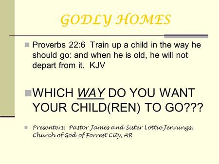 GODLY HOMES Proverbs 22:6 Train up a child in the way he should go: and when he is old, he will not depart from it. KJV WHICH WAY DO YOU WANT YOUR CHILD(REN)