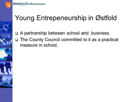 Young Entrepeneurship in Østfold  A partnership between school and business.  The County Council committed to it as a practical measure in school.