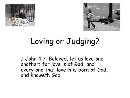 Loving or Judging? I John 4:7 Beloved, let us love one another: for love is of God; and every one that loveth is born of God, and knoweth God.