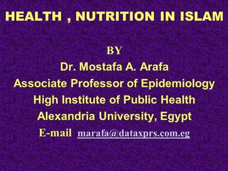 HEALTH, NUTRITION IN ISLAM BY Dr. Mostafa A. Arafa Associate Professor of Epidemiology High Institute of Public Health Alexandria University, Egypt E-mail.