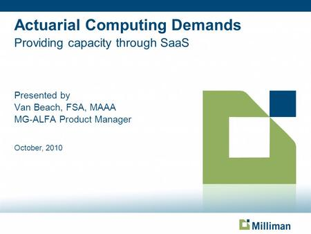 Actuarial Computing Demands Providing capacity through SaaS Presented by Van Beach, FSA, MAAA MG-ALFA Product Manager October, 2010 Page based on Title.