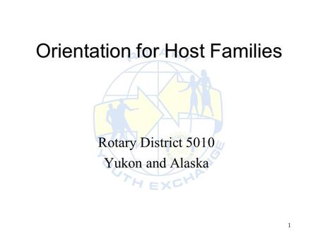 1 Orientation for Host Families Rotary District 5010 Yukon and Alaska.