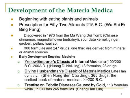 1 Development of the Materia Medica Beginning with eating plants and animals Prescription for Fifty-Two Ailments 215 B.C. (Wu Shi Er Bing Fang) Discovered.
