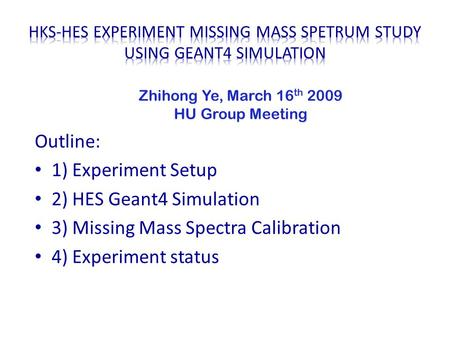 Outline: 1) Experiment Setup 2) HES Geant4 Simulation 3) Missing Mass Spectra Calibration 4) Experiment status Zhihong Ye, March 16 th 2009 HU Group Meeting.