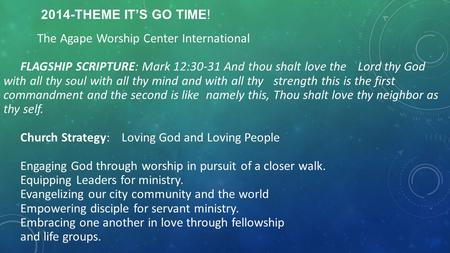 2014-THEME IT'S GO TIME! The Agape Worship Center International FLAGSHIP SCRIPTURE: Mark 12:30-31 And thou shalt love the Lord thy God with all thy soul.